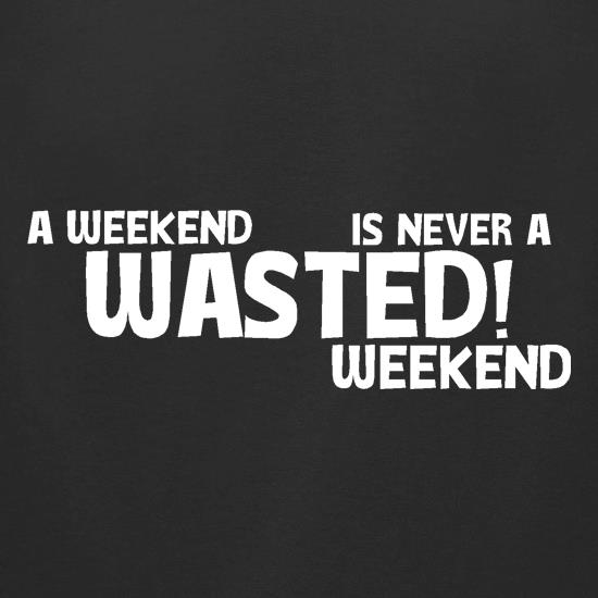 A weekend wasted is never a wasted weekend t-shirts for ladies