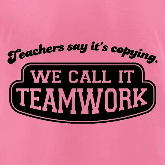 Teachers Say It's Copying. We Call It Teamwork. t-shirts for ladies