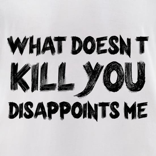 What Doesn't Kill You Disappoints Me t-shirts for ladies