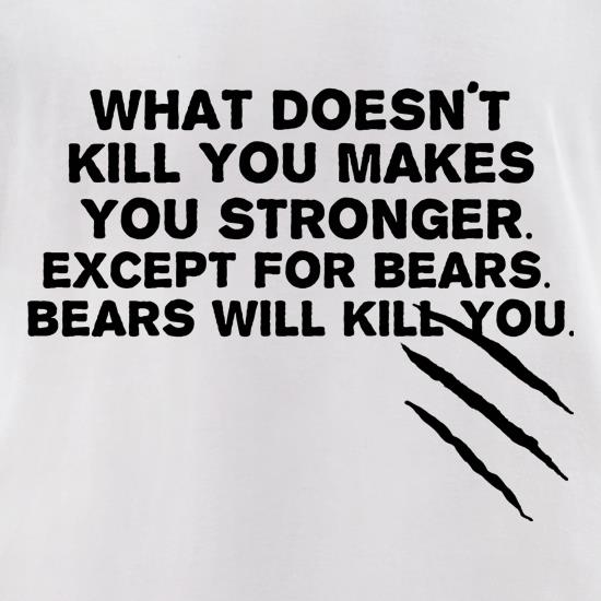 What Doesn't Kill You Makes You Stronger. Except For Bears. Bears Will Kill You. t-shirts for ladies