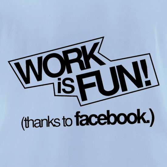 Work Is Fun! (thanks to facebook) t-shirts for ladies