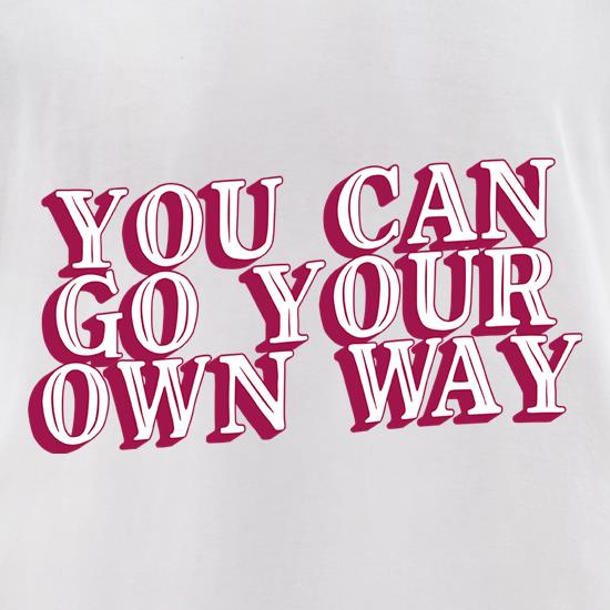 You Can Go Your Own Way t-shirts for ladies