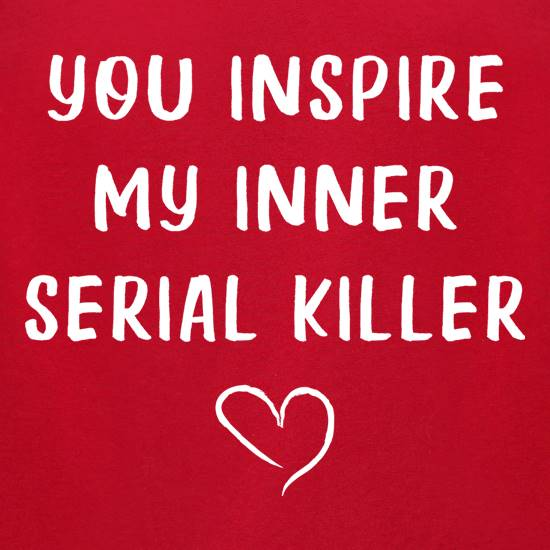 You Inspire My Inner Serial Killer t-shirts for ladies