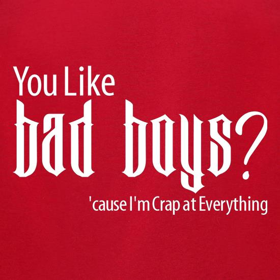 you like bad boys? 'cause im crap at everything t-shirts for ladies