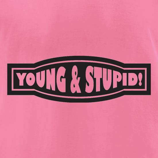 Young And Stupid t-shirts for ladies