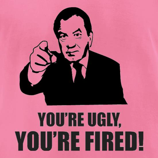 You're Ugly, You're Fired! t-shirts for ladies