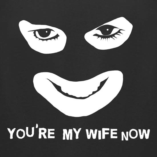 You're My Wife Now t-shirts for ladies
