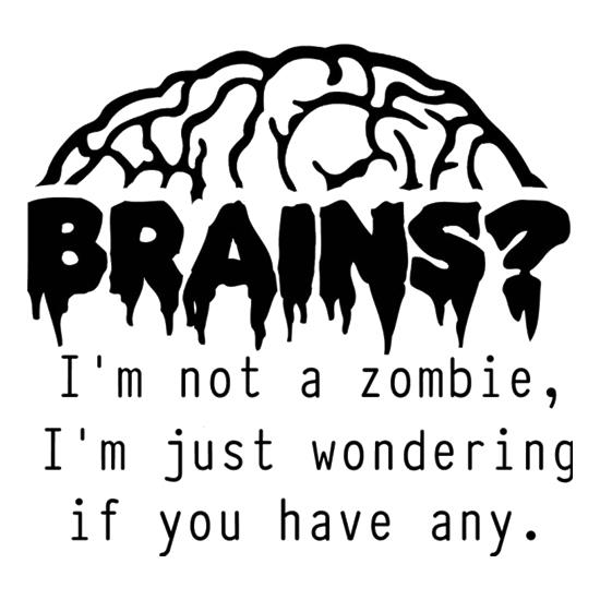 Brains? I'm not a zombie, I'm just wondering if you have any t-shirts