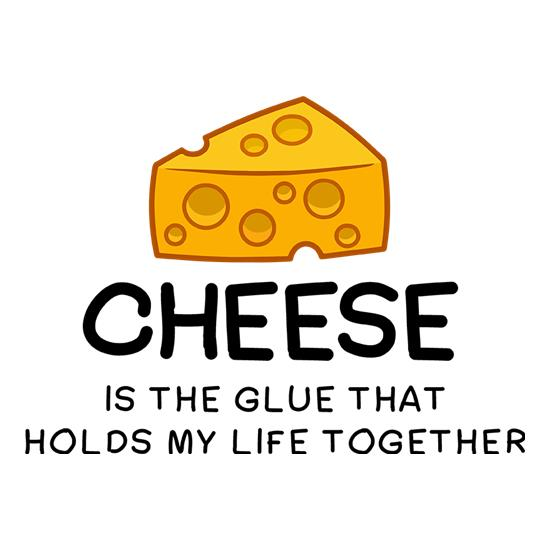 Cheese Is The Glue That Holds My Life Together t-shirts