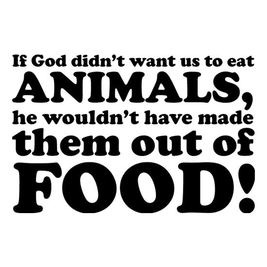 If God Didn't Want Us To Eat Animals, He Wouldn't Have Made Them From Food! t-shirts