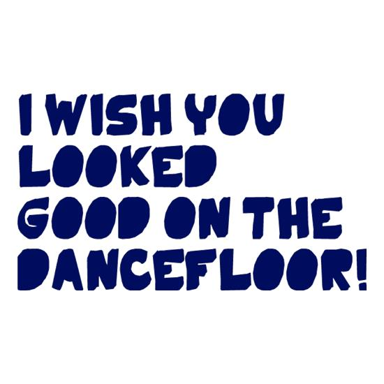 I Wish You Looked Good On The Dancefloor! t-shirts