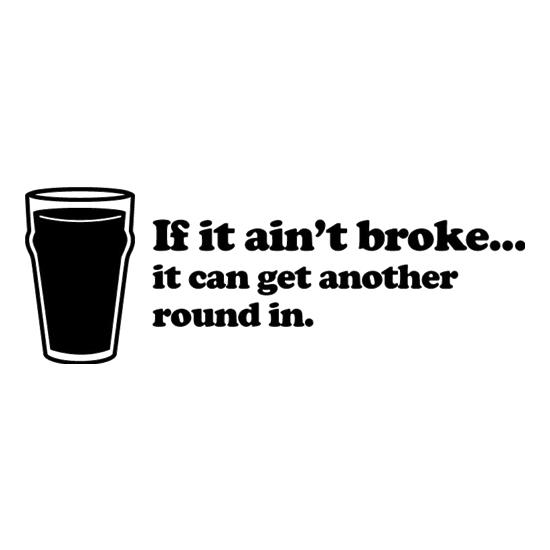 If It Ain't Broke, It Can Get Another Round In t-shirts