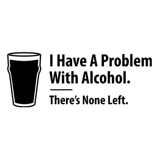 I Have A Problem With Alcohol. There's None Left t-shirts