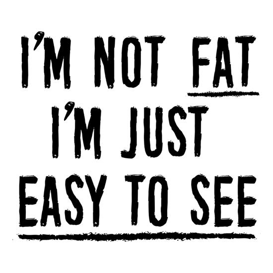 I'm Not Fat, I'm Just Easy To See t-shirts