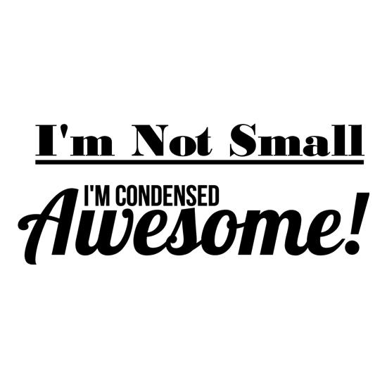 I'm not small I'm condensed awesome t-shirts