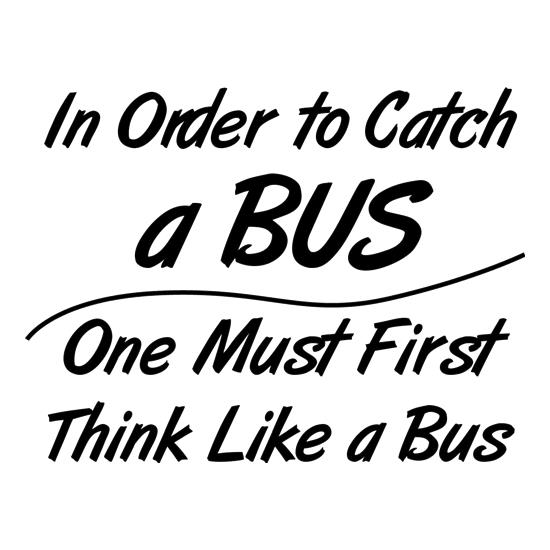 in order to catch a bus, one must first think like a bus t-shirts