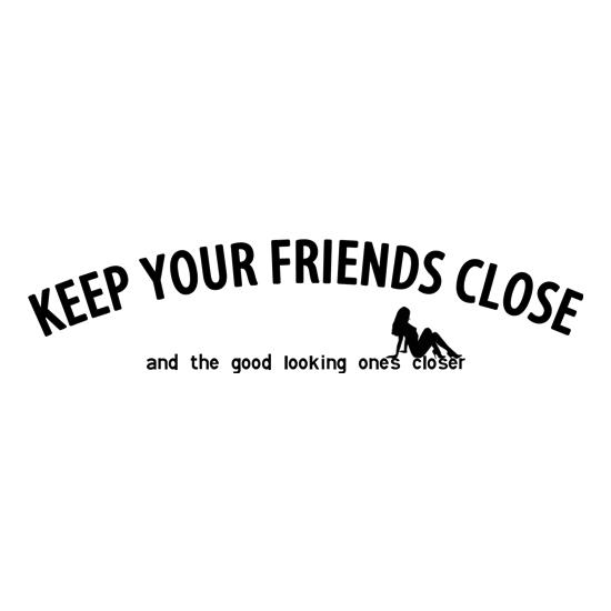 keep your friends close and the good looking ones closer! t-shirts