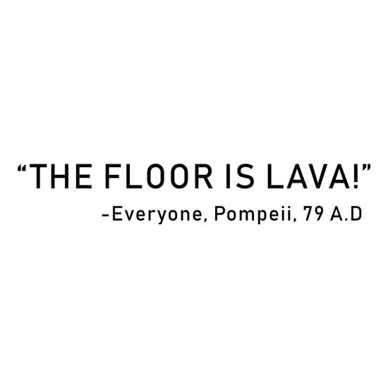 The Pompeii Floor Is Lava t-shirts