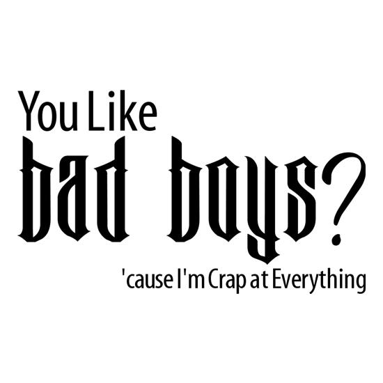 you like bad boys? 'cause im crap at everything t-shirts