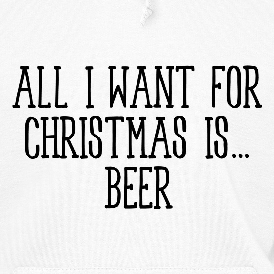 All I Want For Christmas Is Beer Hoodies