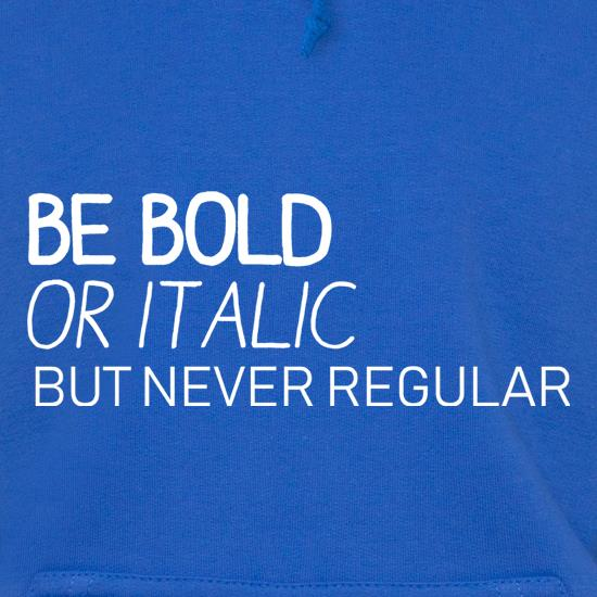 Be Bold Or Italic, But Never Regular Hoodies
