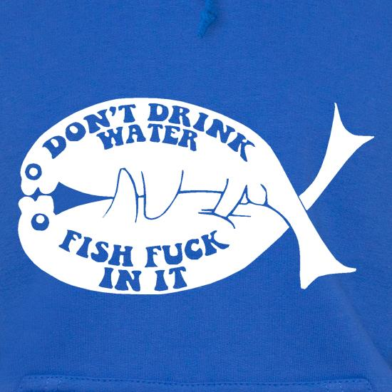 Don't drink water fish f**k in it Hoodies