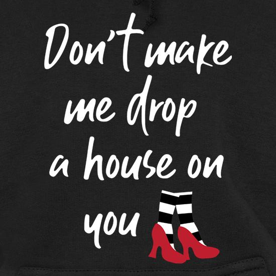 Don't Make Me Drop A House On You Hoodies