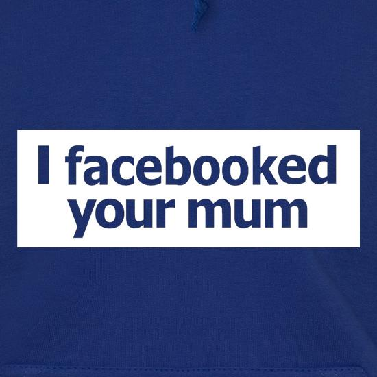 I Facebooked Your Mum Hoodies