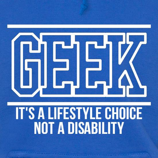 Geek - It's a lifestyle choice not a disability Hoodies