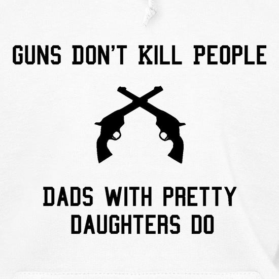 Guns Don't Kill People Dads With Pretty Daughters Do Hoodies