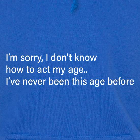I Don't Know How To Act My Age Hoodies