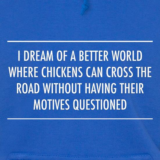 I Dream Of A Better World Where Chickens Can Cross The Road Without Having Their Motives Questioned Hoodies
