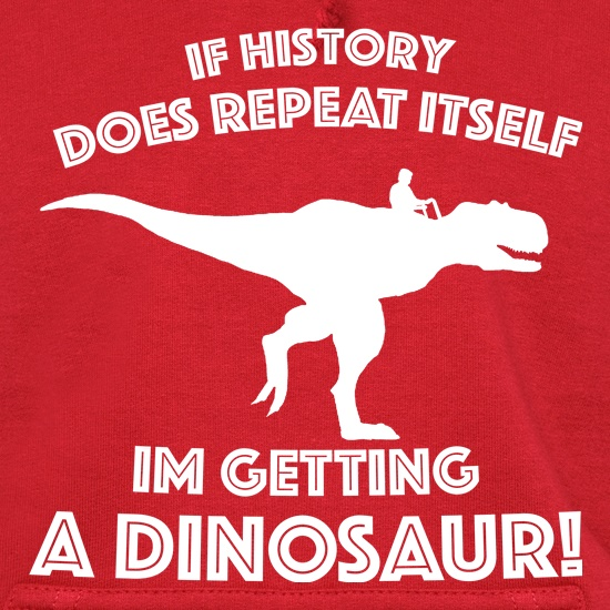 If History Does Repeat Itself, Im Getting A Dinosaur! Hoodies