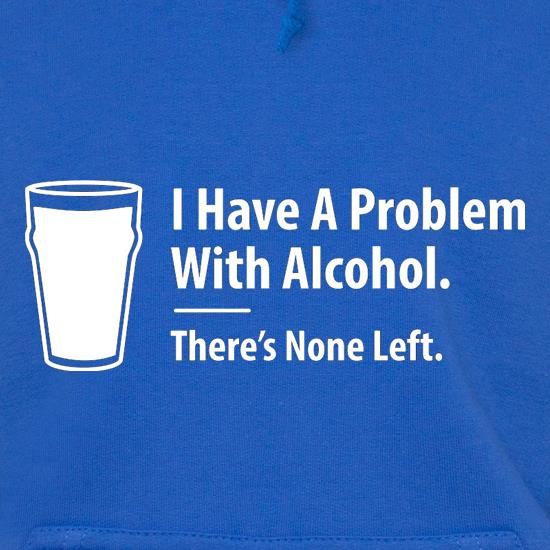 I Have A Problem With Alcohol. There's None Left Hoodies