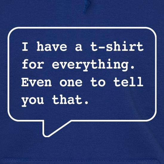 I Have A T-Shirt For Everything. Even One To Tell You That. Hoodies