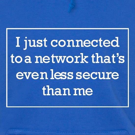 i just connected to a network thats even less secure than me Hoodies