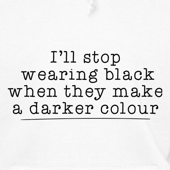 I'll Stop Wearing Black When They Make A Darker Colour Hoodies