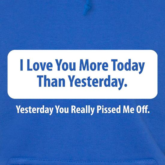I Love You More Today Than Yesterday. Yesterday You Really Pissed Me Off. Hoodies