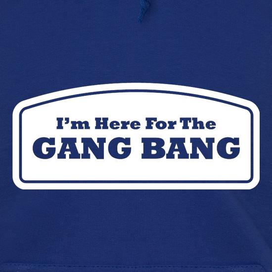 I'm Here For The Gang Bang Hoodies