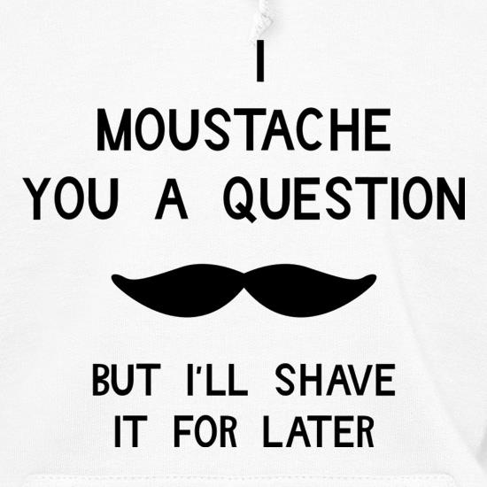 I moustache you a question. But I'll shave it for later Hoodies