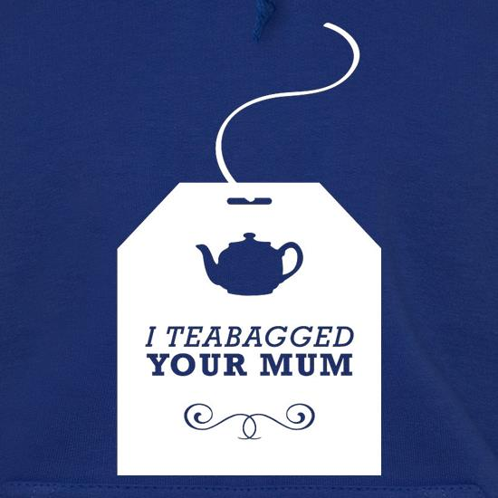 I Teabagged Your Mum Hoodies