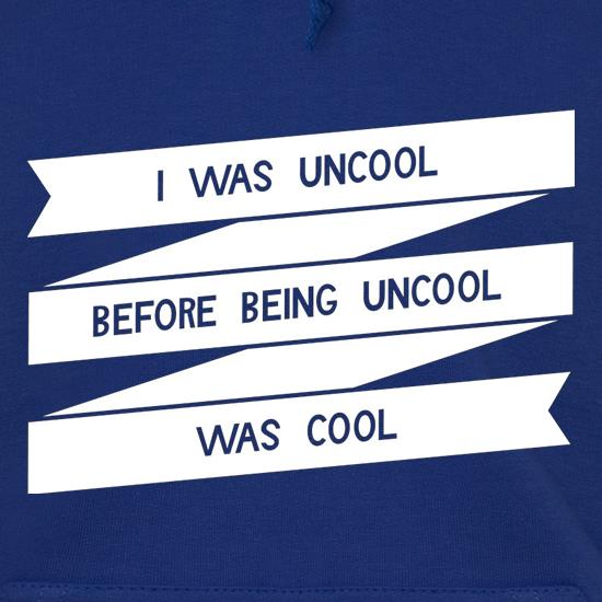 I Was Uncool Before Being Uncool Was Cool Hoodies