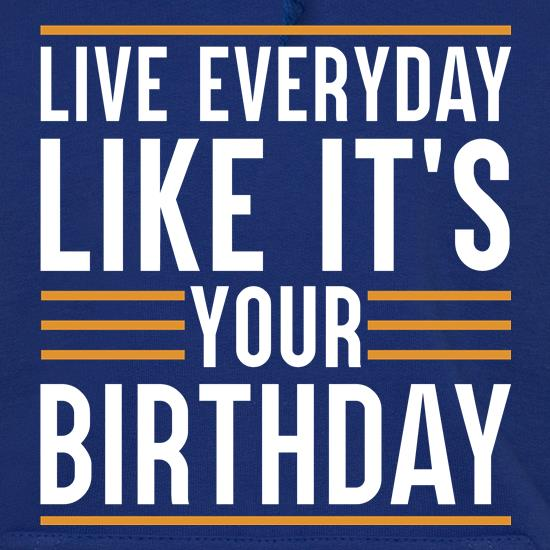 Live Everyday Like It's Your Birthday Hoodies
