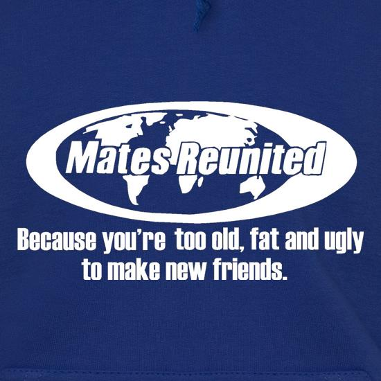 Mates reunited because you're too old, fat and ugly to make new friends Hoodies