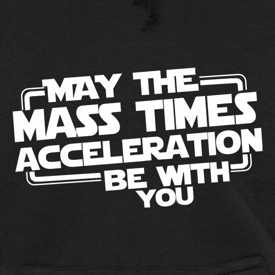 May The Mass Times Acceleration Be With You Hoodies