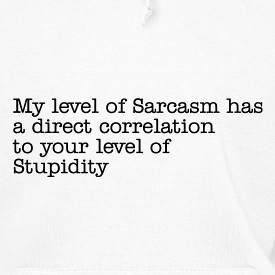 my level of sarcasm has a direct correlation to your level of stupidity Hoodies