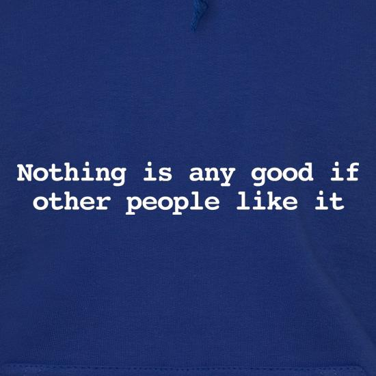 Nothing Is Any Good If Other People Like It Hoodies