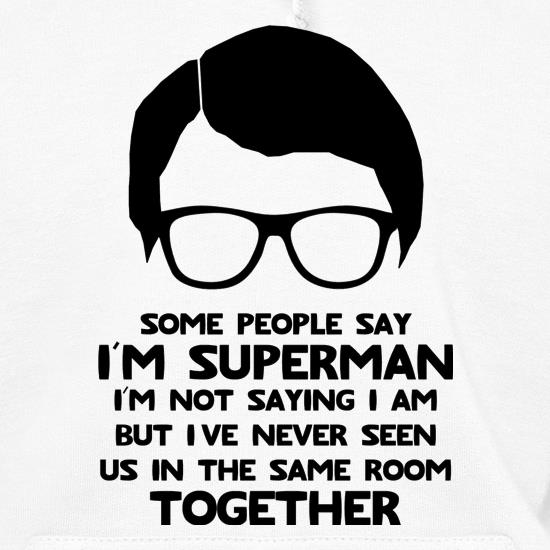Some people say I'm Superman,I'm not saying I am but I've never seen us in the same room together! Hoodies