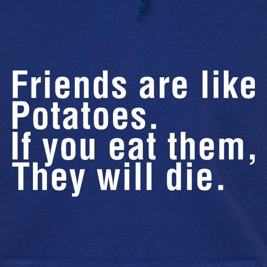 Friends Are Like Potatoes. If You Eat Them, They Will Die. Hoodies