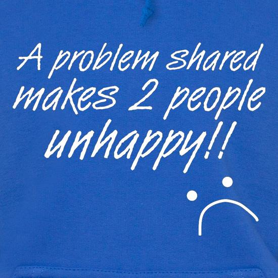 A Problem Shared Makes Two People Unhappy! Hoodies